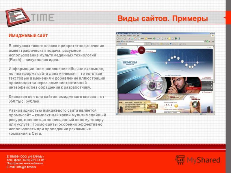 Имиджевый сайт В ресурсах такого класса приоритетное значение имеет графическая подача, разумное использование мультимедийных технологий (Flash) – визуальная идея. Информационное наполнение обычно скромное, но платформа сайта динамическая – то есть в