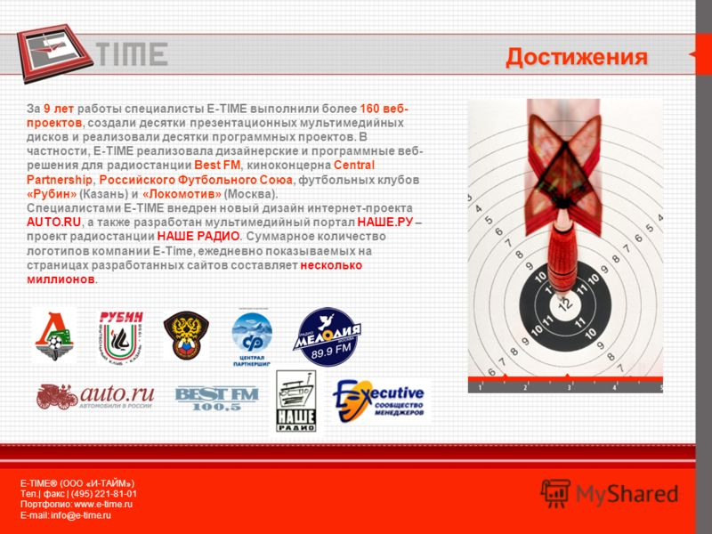 Достижения E-TIME® (ООО «И-ТАЙМ») Тел.| факс | (495) 221-81-01 Портфолио: www.e-time.ru E-mail: info@e-time.ru За 9 лет работы специалисты E-TIME выполнили более 160 веб- проектов, создали десятки презентационных мультимедийных дисков и реализовали д