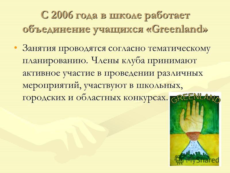 С 2006 года в школе работает объединение учащихся «Greenland» Занятия проводятся согласно тематическому планированию. Члены клуба принимают активное участие в проведении различных мероприятий, участвуют в школьных, городских и областных конкурсах.Зан