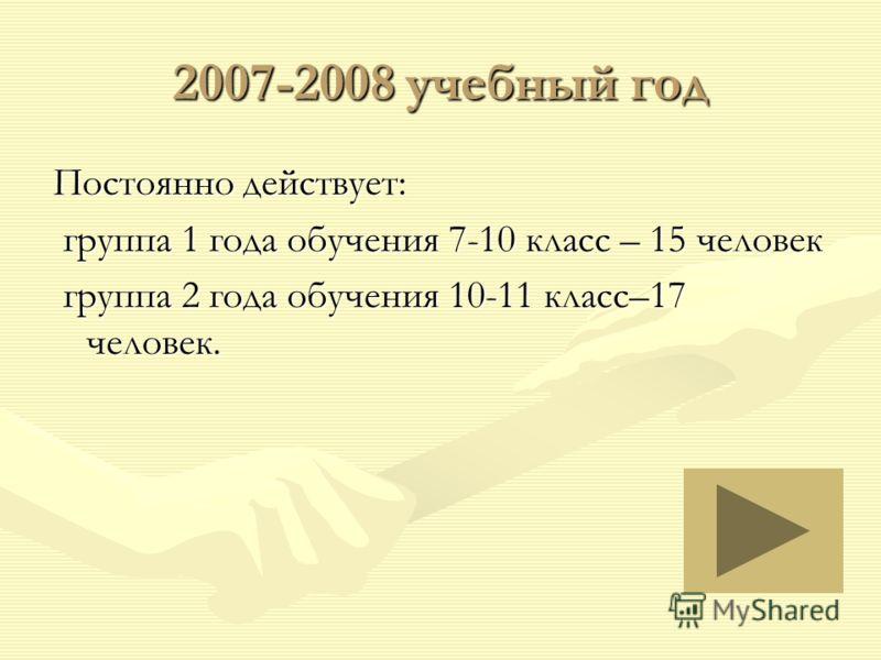 2007-2008 учебный год Постоянно действует: группа 1 года обучения 7-10 класс – 15 человек группа 1 года обучения 7-10 класс – 15 человек группа 2 года обучения 10-11 класс–17 человек. группа 2 года обучения 10-11 класс–17 человек.
