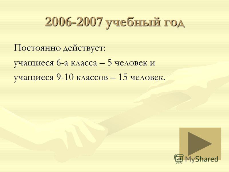 2006-2007 учебный год Постоянно действует: учащиеся 6-а класса – 5 человек и учащиеся 9-10 классов – 15 человек.