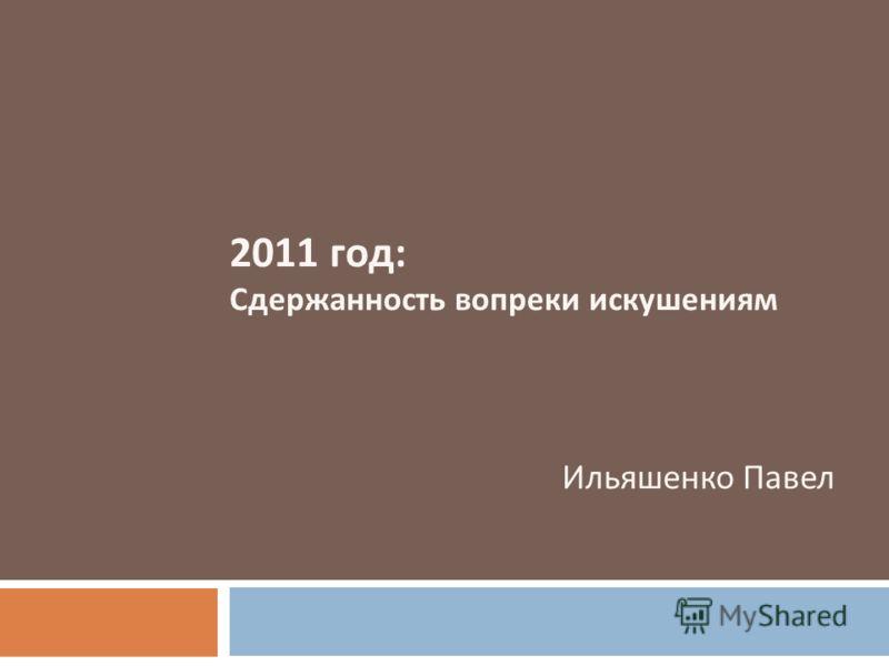 2011 год : Сдержанность вопреки искушениям Ильяшенко Павел