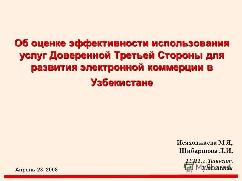 Об оценке эффективности использования услуг Доверенной Третьей Стороны для развития электронной коммерции в Узбекистане Исаходжаева М Я, Шибаршова Л. И. ТУИТ, г. Ташкент, Узбекистан Апрель 23, 2008