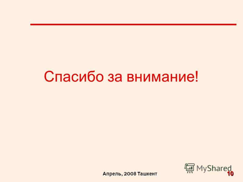 10 Апрель, 200 8 Ташкент Спасибо за внимание!
