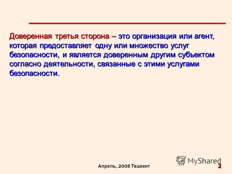 2 Апрель, 200 8 Ташкент Доверенная третья сторона – это организация или агент, которая предоставляет одну или множество услуг безопасности, и является доверенным другим субъектом согласно деятельности, связанные с этими услугами безопасности.