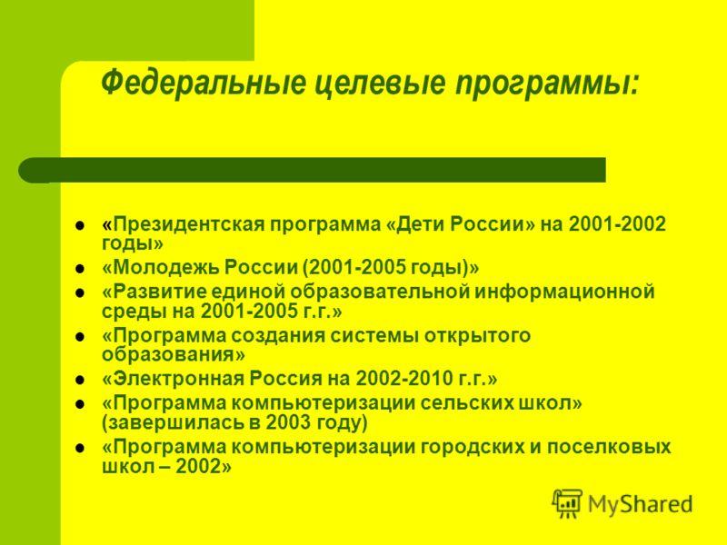 Федеральные целевые программы: «Президентская программа «Дети России» на 2001-2002 годы» «Молодежь России (2001-2005 годы)» «Развитие единой образовательной информационной среды на 2001-2005 г.г.» «Программа создания системы открытого образования» «Э