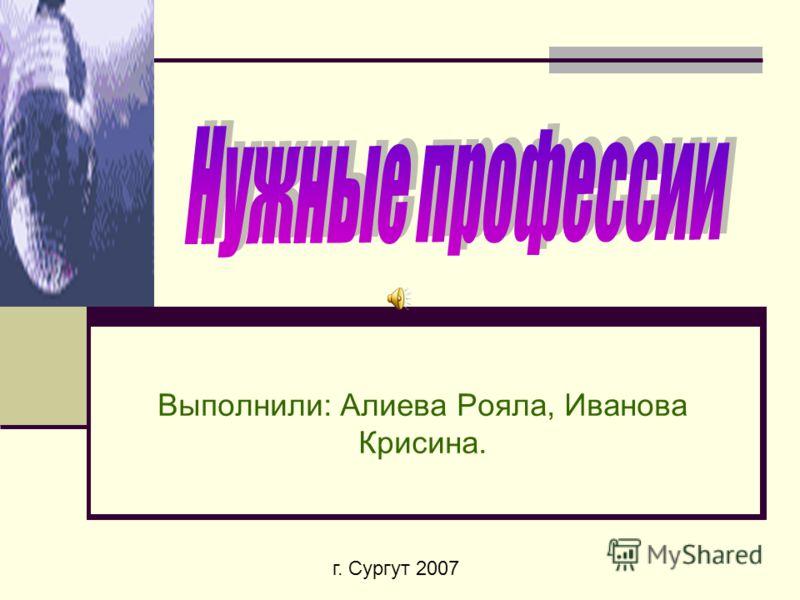 Выполнили: Алиева Рояла, Иванова Крисина. г. Сургут 2007