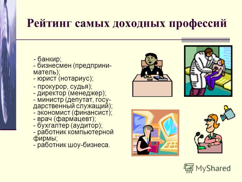 Рейтинг самых доходных профессий - банкир; - бизнесмен (предприни- матель); - юрист (нотариус); - прокурор, судья); - директор (менеджер); - министр (депутат, госу- дарственный служащий); - экономист (финансист); - врач (фармацевт); - бухгалтер (ауди