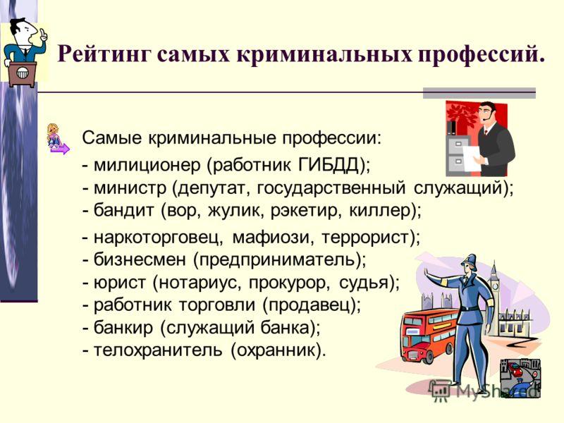 Рейтинг самых криминальных профессий. Самые криминальные профессии: - милиционер (работник ГИБДД); - министр (депутат, государственный служащий); - бандит (вор, жулик, рэкетир, киллер); - наркоторговец, мафиози, террорист); - бизнесмен (предпринимате