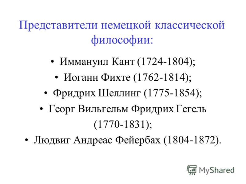 Представители немецкой классической философии: Иммануил Кант (1724-1804); Иоганн Фихте (1762-1814); Фридрих Шеллинг (1775-1854); Георг Вильгельм Фридрих Гегель (1770-1831); Людвиг Андреас Фейербах (1804-1872).