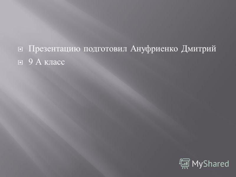 Презентацию подготовил Ануфриенко Дмитрий 9 А класс