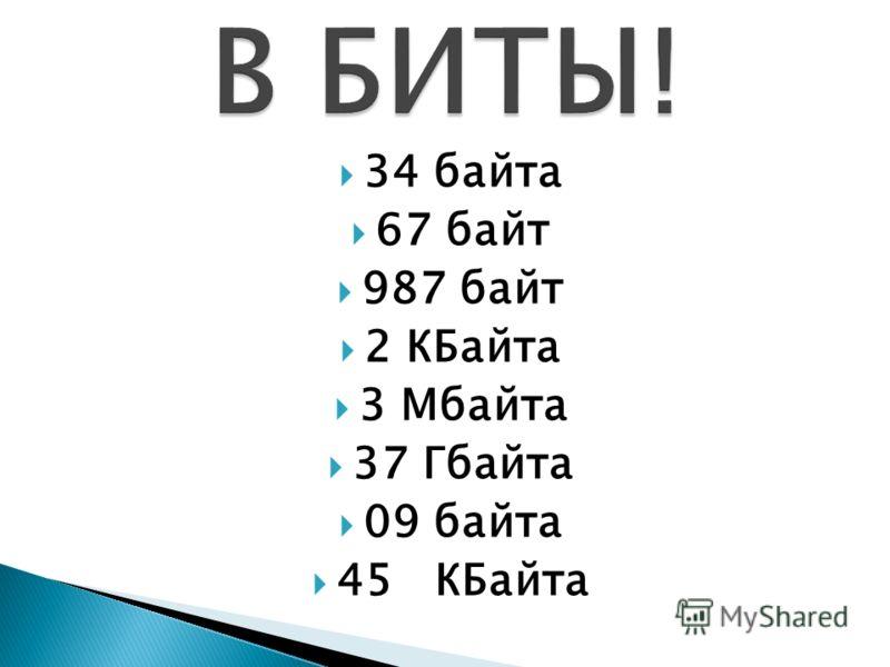 34 байта 67 байт 987 байт 2 КБайта 3 Мбайта 37 Гбайта 09 байта 45 КБайта