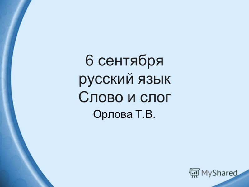 6 сентября русский язык Слово и слог Орлова Т.В.