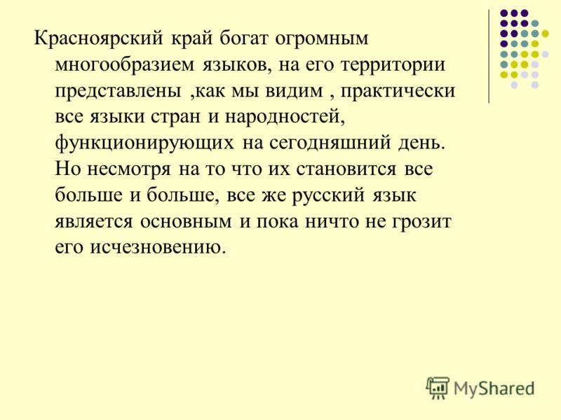 Красноярский край богат огромным многообразием языков, на его территории представлены,как мы видим, практически все языки стран и народностей, функционирующих на сегодняшний день. Но несмотря на то что их становится все больше и больше, все же русски