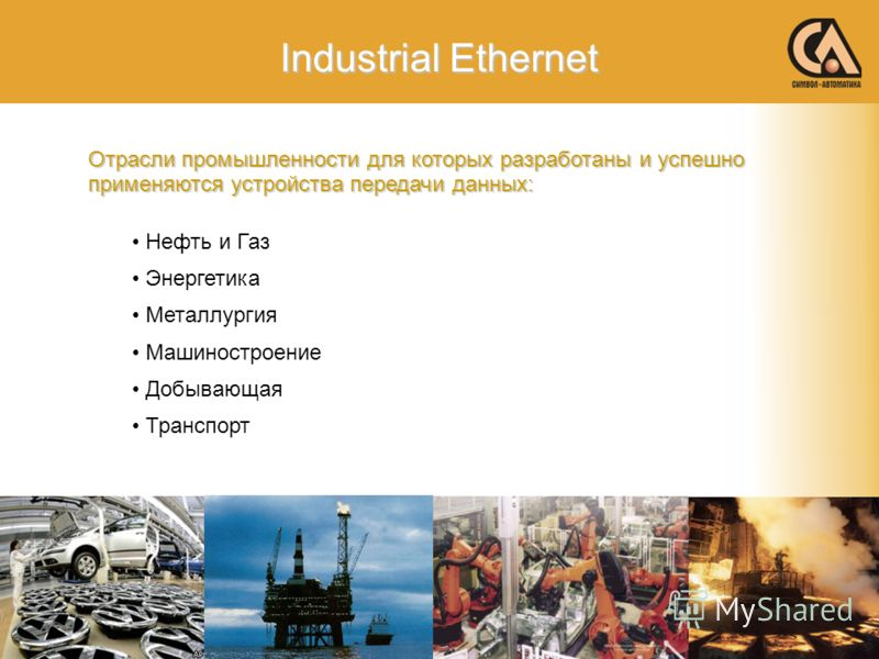 Industrial Ethernet Отрасли промышленности для которых разработаны и успешно применяются устройства передачи данных: Нефть и Газ Энергетика Металлургия Машиностроение Добывающая Транспорт