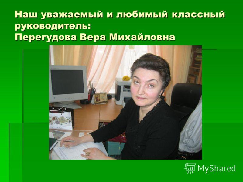 Наш уважаемый и любимый классный руководитель: Перегудова Вера Михайловна