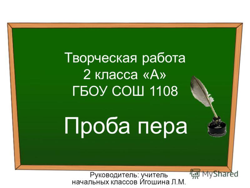 Творческая работа 2 класса «А» ГБОУ СОШ 1108 Проба пера Руководитель: учитель начальных классов Игошина Л.М.