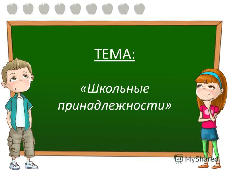 ТЕМА: «Школьные принадлежности»