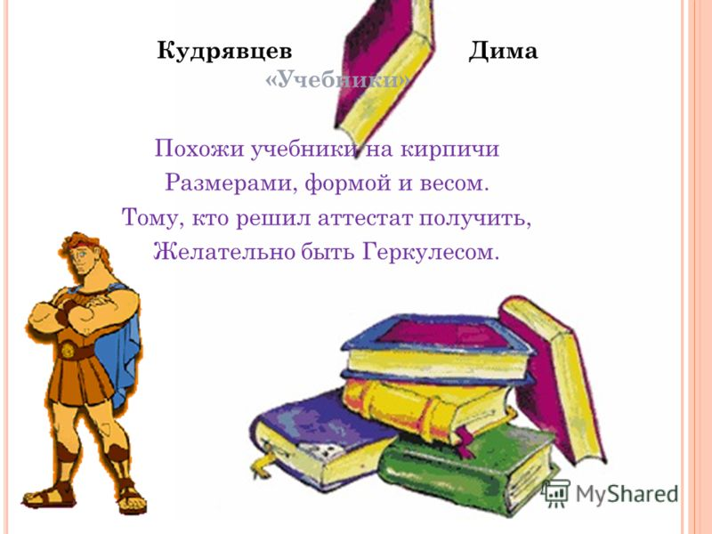 Кудрявцев Дима «Учебники» Похожи учебники на кирпичи Размерами, формой и весом. Тому, кто решил аттестат получить, Желательно быть Геркулесом.