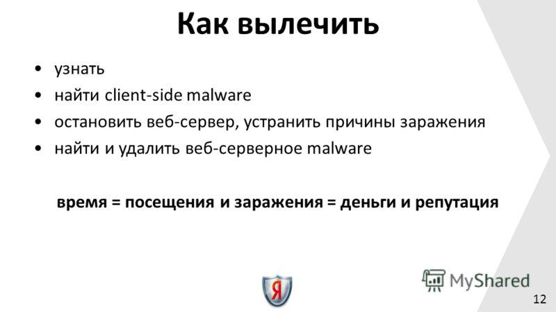 12 Как вылечить узнать найти client-side malware остановить веб-сервер, устранить причины заражения найти и удалить веб-серверное malware время = посещения и заражения = деньги и репутация