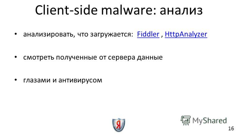 анализировать, что загружается: Fiddler, HttpAnalyzerFiddlerHttpAnalyzer смотреть полученные от сервера данные глазами и антивирусом Client-side malware: анализ 16