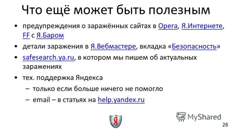 Что ещё может быть полезным предупреждения о заражённых сайтах в Opera, Я.Интернете, FF с Я.БаромOperaЯ.Интернете FFЯ.Баром детали заражения в Я.Вебмастере, вкладка «Безопасность»Я.ВебмастереБезопасность safesearch.ya.ru, в котором мы пишем об актуал