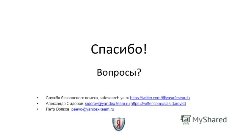 Спасибо! Вопросы? Служба безопасного поиска, safesearch.ya.ru https://twitter.com/#!/yasafesearchhttps://twitter.com/#!/yasafesearch Александр Сидоров, sidorov@yandex-team.ru https://twitter.com/#!/asidorov83sidorov@yandex-team.ruhttps://twitter.com/