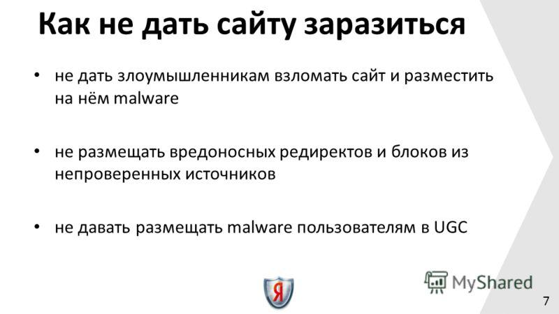 не дать злоумышленникам взломать сайт и разместить на нём malware не размещать вредоносных редиректов и блоков из непроверенных источников не давать размещать malware пользователям в UGC 7 Как не дать сайту заразиться