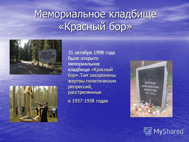Мемориальное кладбище «Красный бор» «Красный бор».Там захоронены жертвы политических репрессий, расстрелянные 31 октября 1998 года было открыто мемориальное кладбище «Красный бор».Там захоронены жертвы политических репрессий, расстрелянные в 1937-193