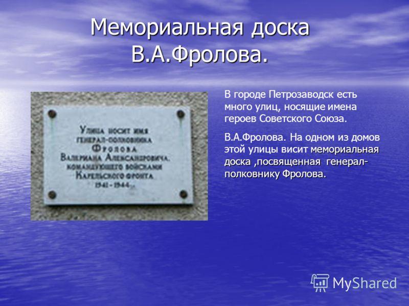 Мемориальная доска В.А.Фролова. В городе Петрозаводск есть много улиц, носящие имена героев Советского Союза. мемориальная доска,посвященная генерал- полковнику Фролова. В.А.Фролова. На одном из домов этой улицы висит мемориальная доска,посвященная г