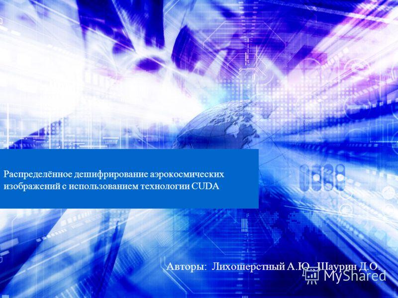 Распределённое дешифрирование аэрокосмических изображений с использованием технологии CUDA Авторы: Лихошерстный А.Ю., Шаурин Д.О.