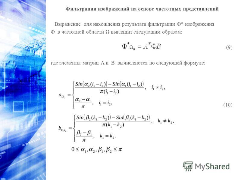 Фильтрации изображений на основе частотных представлений Выражение для нахождения результата фильтрации Ф* изображения Ф в частотной области выглядит следующим образом: (9) где элементы матриц A и B вычисляются по следующей формуле: (10)