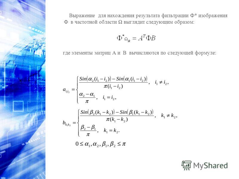 Выражение для нахождения результата фильтрации Ф* изображения Ф в частотной области выглядит следующим образом: где элементы матриц A и B вычисляются по следующей формуле: