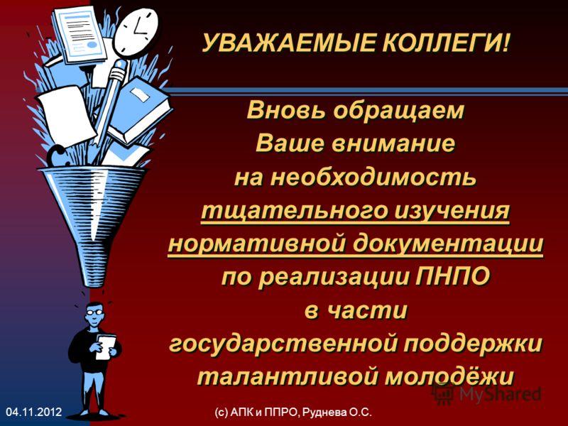 (с) АПК и ППРО, Руднева О.С.04.11.2012 УВАЖАЕМЫЕ КОЛЛЕГИ! Вновь обращаем Ваше внимание на необходимость тщательного изучения нормативной документации по реализации ПНПО в части государственной поддержки талантливой молодёжи УВАЖАЕМЫЕ КОЛЛЕГИ! Вновь о
