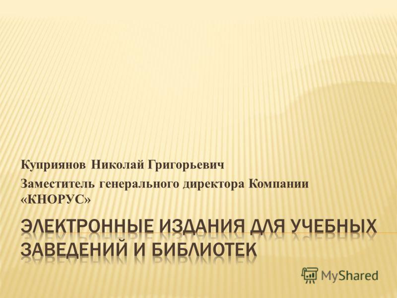 Куприянов Николай Григорьевич Заместитель генерального директора Компании «КНОРУС»