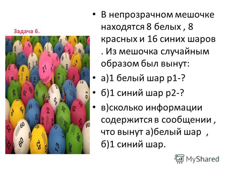 Задача 6. В непрозрачном мешочке находятся 8 белых, 8 красных и 16 синих шаров. Из мешочка случайным образом был вынут: а)1 белый шар р1-? б)1 синий шар р2-? в)сколько информации содержится в сообщении, что вынут а)белый шар, б)1 синий шар.