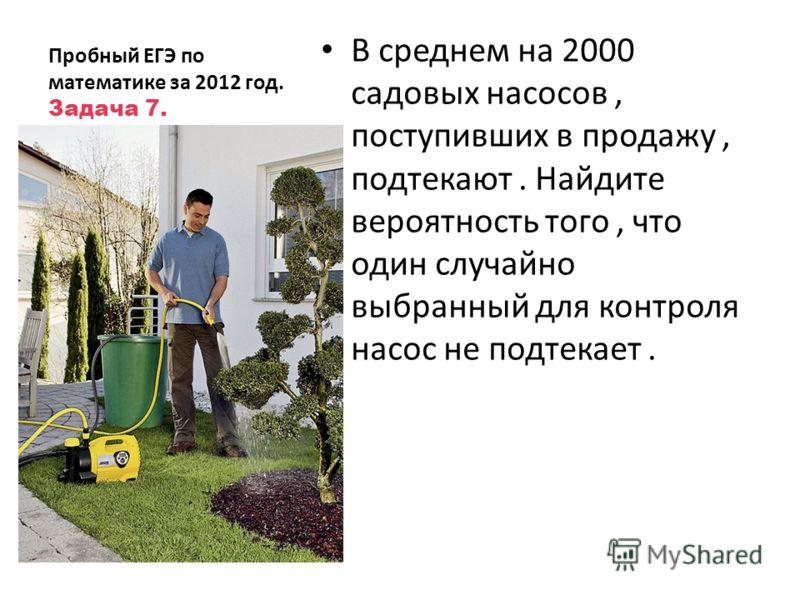 Пробный ЕГЭ по математике за 2012 год. Задача 7. В среднем на 2000 садовых насосов, поступивших в продажу, подтекают. Найдите вероятность того, что один случайно выбранный для контроля насос не подтекает.