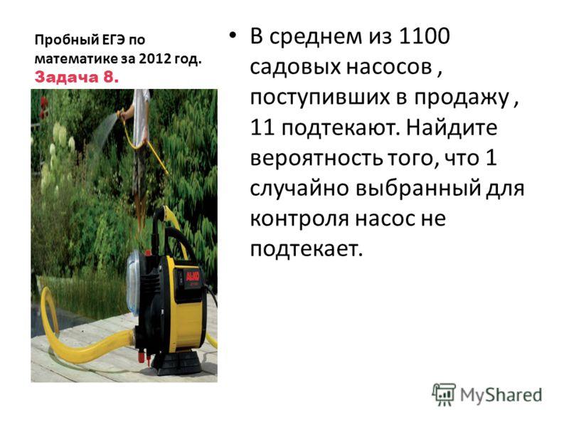 Пробный ЕГЭ по математике за 2012 год. Задача 8. В среднем из 1100 садовых насосов, поступивших в продажу, 11 подтекают. Найдите вероятность того, что 1 случайно выбранный для контроля насос не подтекает.