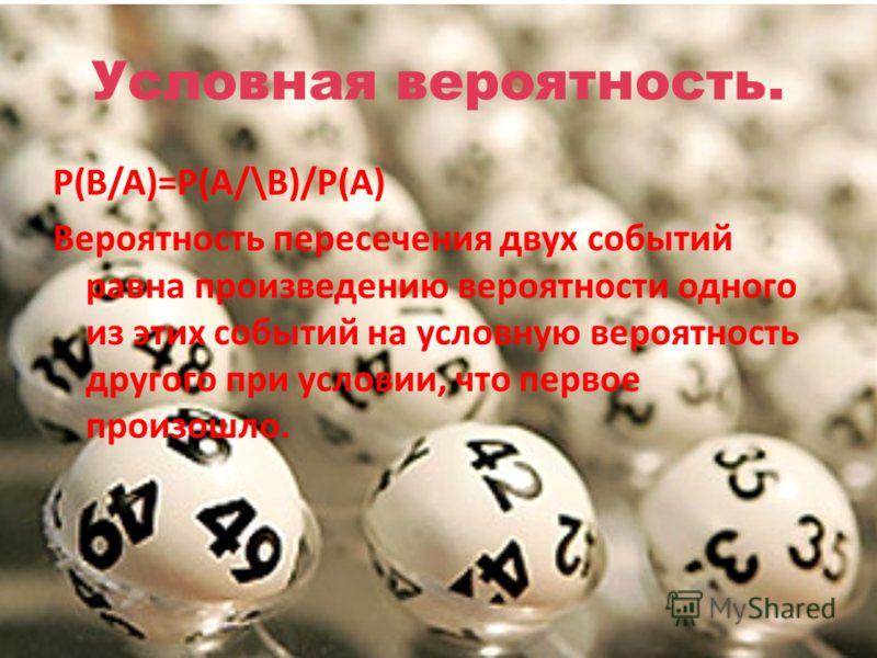Условная вероятность. P(B/A)=P(A/\B)/P(A) Вероятность пересечения двух событий равна произведению вероятности одного из этих событий на условную вероятность другого при условии, что первое произошло.
