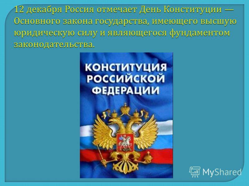 12 декабря Россия отмечает День Конституции Основного закона государства, имеющего высшую юридическую силу и являющегося фундаментом законодательства.