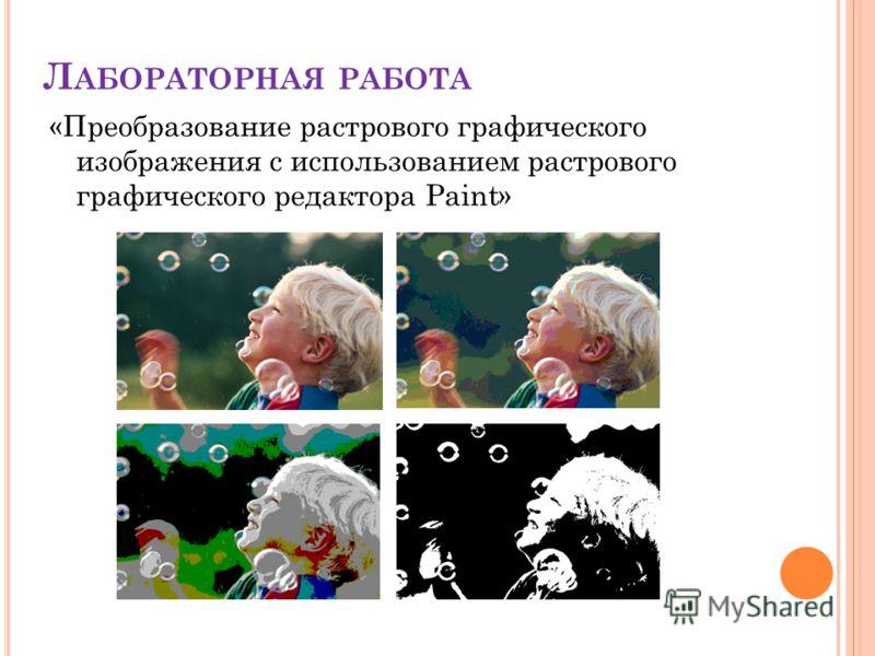 Л АБОРАТОРНАЯ РАБОТА «Преобразование растрового графического изображения с использованием растрового графического редактора Paint»
