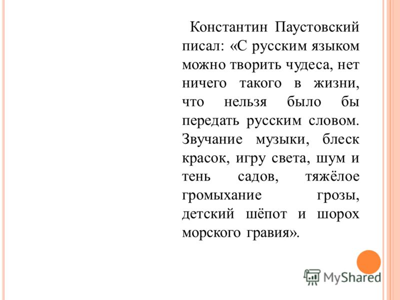 Константин Паустовский писал: «С русским языком можно творить чудеса, нет ничего такого в жизни, что нельзя было бы передать русским словом. Звучание музыки, блеск красок, игру света, шум и тень садов, тяжёлое громыхание грозы, детский шёпот и шорох