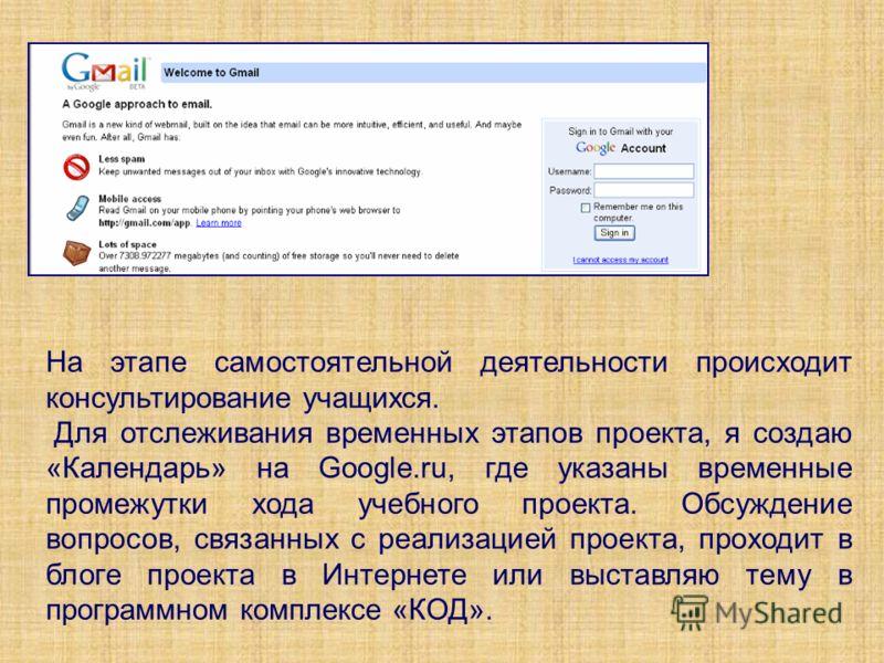 На этапе самостоятельной деятельности происходит консультирование учащихся. Для отслеживания временных этапов проекта, я создаю «Календарь» на Google.ru, где указаны временные промежутки хода учебного проекта. Обсуждение вопросов, связанных с реализа