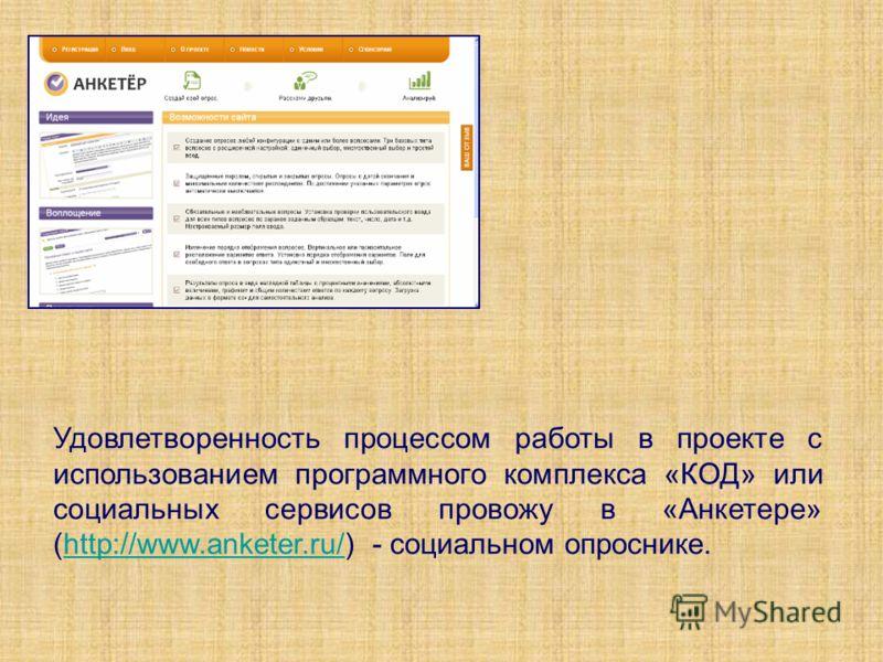 Удовлетворенность процессом работы в проекте с использованием программного комплекса «КОД» или социальных сервисов провожу в «Анкетере» (http://www.anketer.ru/) - социальном опроснике.http://www.anketer.ru/