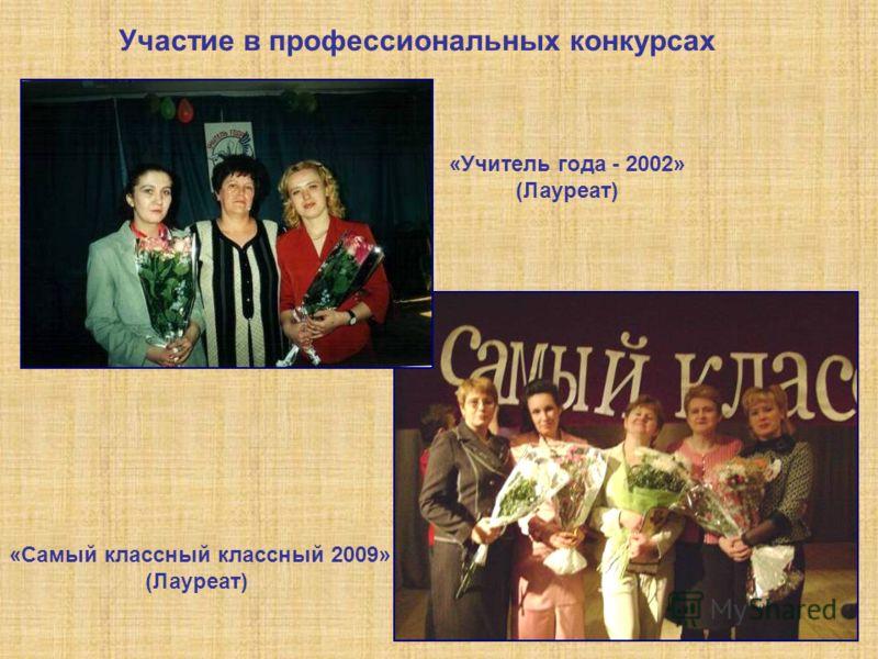 Участие в профессиональных конкурсах «Самый классный классный 2009» (Лауреат) «Учитель года - 2002» (Лауреат)