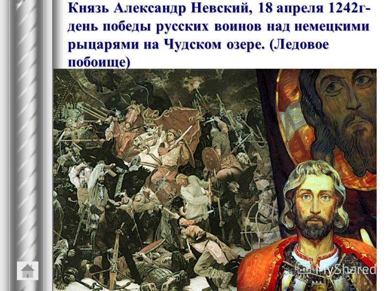 Князь Александр Невский, 18 апреля 1242г- день победы русских воинов над немецкими рыцарями на Чудском озере. (Ледовое побоище)