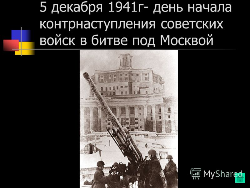 5 декабря 1941г- день начала контрнаступления советских войск в битве под Москвой