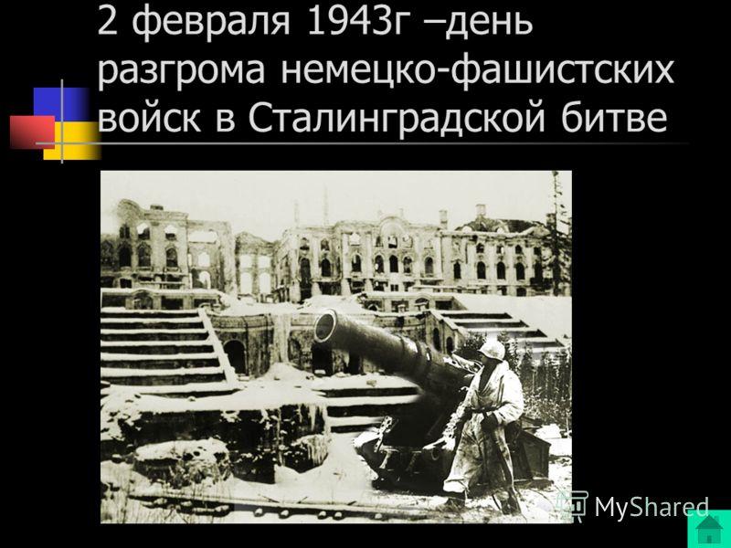 2 февраля 1943г –день разгрома немецко-фашистских войск в Сталинградской битве