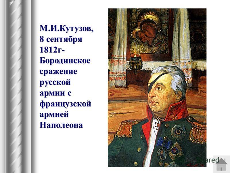 М.И.Кутузов, 8 сентября 1812г- Бородинское сражение русской армии с французской армией Наполеона