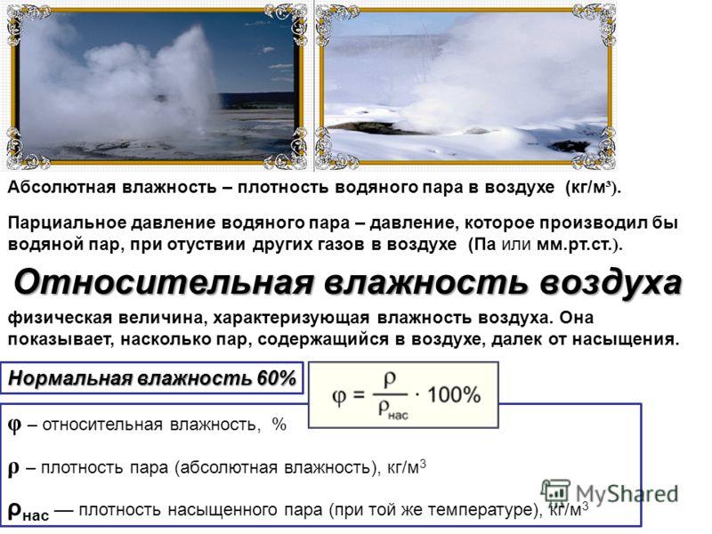Абсолютная влажность – плотность водяного пара в воздухе (кг/м ³). Парциальное давление водяного пара – давление, которое производил бы водяной пар, при отуствии других газов в воздухе (Па или мм.рт.ст. ). Относительная влажность воздуха физическая в